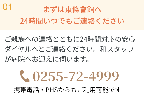 まずは東條會館へ24時間いつでもご連絡ください/ご親族への連絡とともに24時間対応の安心ダイヤルへとご連絡ください。和スタッフが病院へお迎えに伺います。/0255724999/携帯電話・PHSからも ご利用可能です